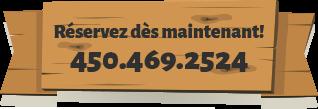 Réservez dès maintenant! - 450.469.2524